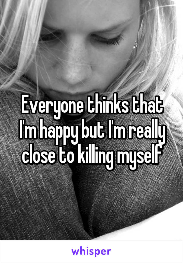 Everyone thinks that I'm happy but I'm really close to killing myself