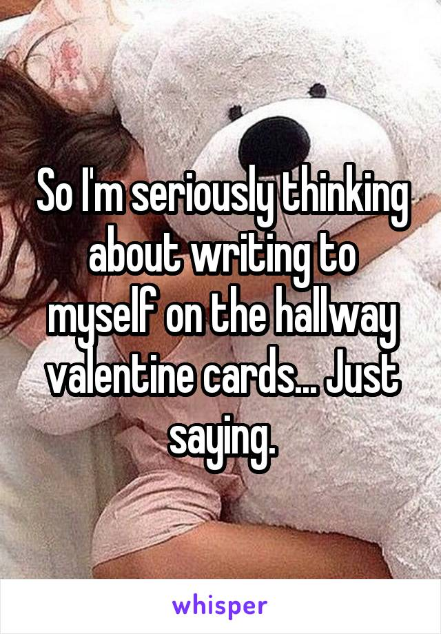 So I'm seriously thinking about writing to myself on the hallway valentine cards... Just saying.