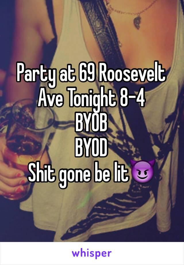 Party at 69 Roosevelt Ave Tonight 8-4 BYOB BYOD Shit gone be lit😈