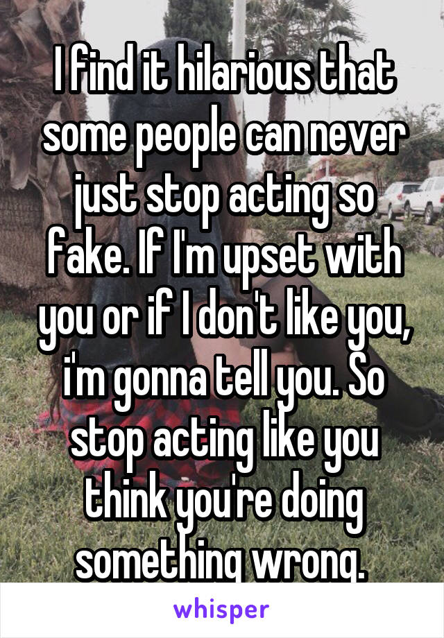I find it hilarious that some people can never just stop acting so fake. If I'm upset with you or if I don't like you, i'm gonna tell you. So stop acting like you think you're doing something wrong.