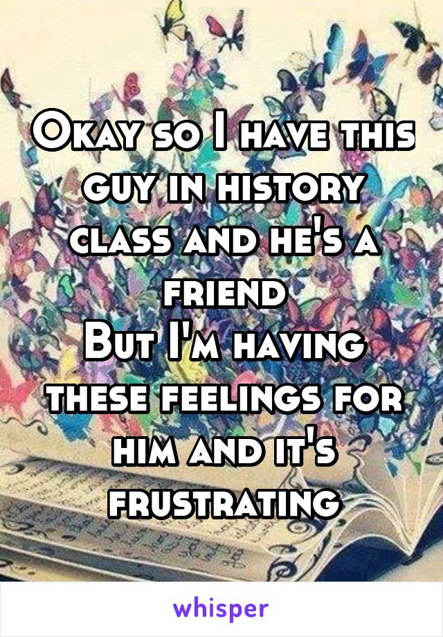Okay so I have this guy in history class and he's a friend But I'm having these feelings for him and it's frustrating