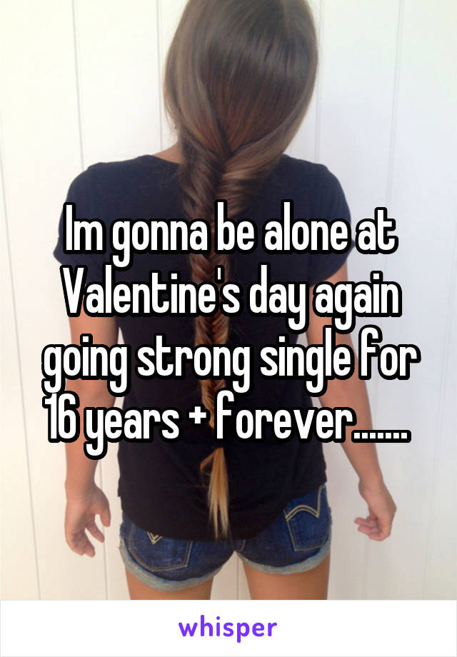 Im gonna be alone at Valentine's day again going strong single for 16 years + forever.......