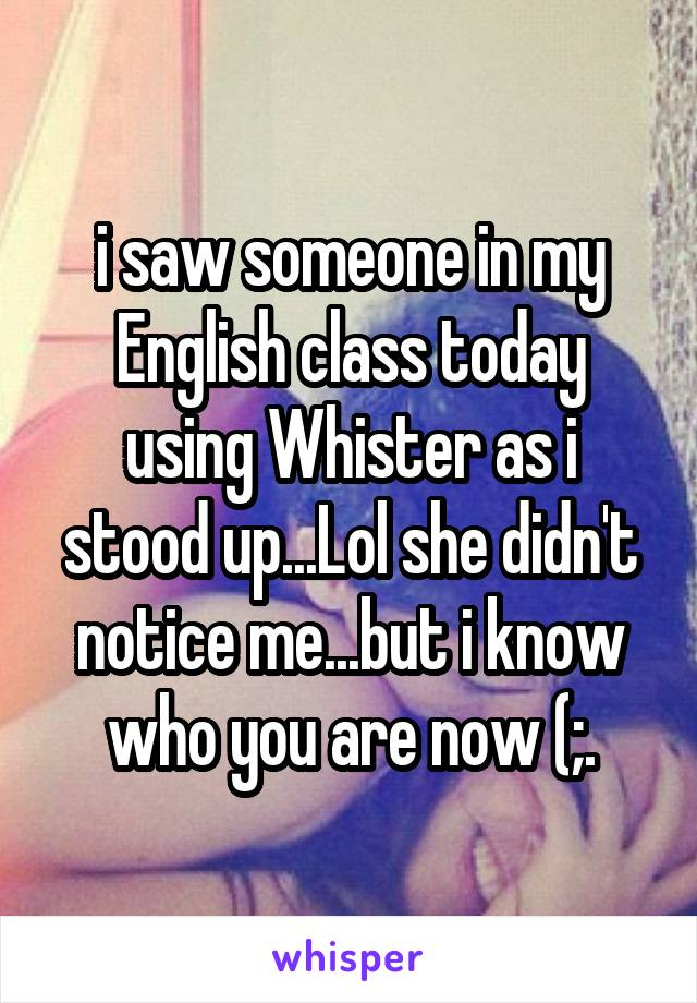 i saw someone in my English class today using Whister as i stood up...Lol she didn't notice me...but i know who you are now (;.