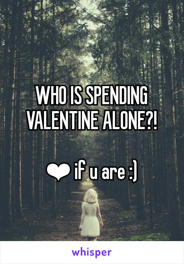 WHO IS SPENDING VALENTINE ALONE?!  ❤ if u are :)