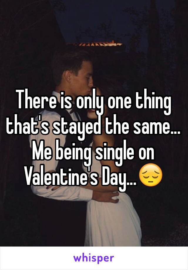 There is only one thing that's stayed the same... Me being single on Valentine's Day...😔