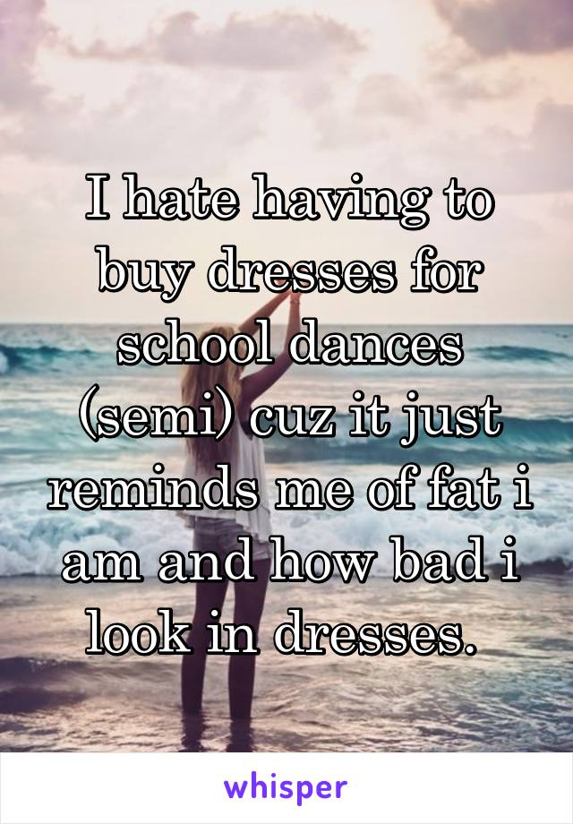 I hate having to buy dresses for school dances (semi) cuz it just reminds me of fat i am and how bad i look in dresses.