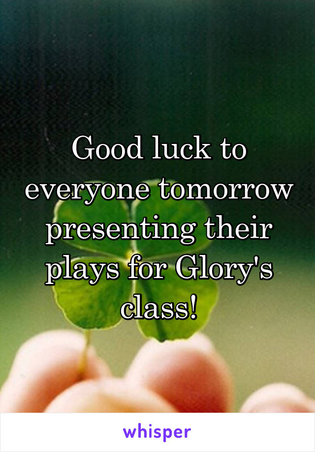 Good luck to everyone tomorrow presenting their plays for Glory's class!