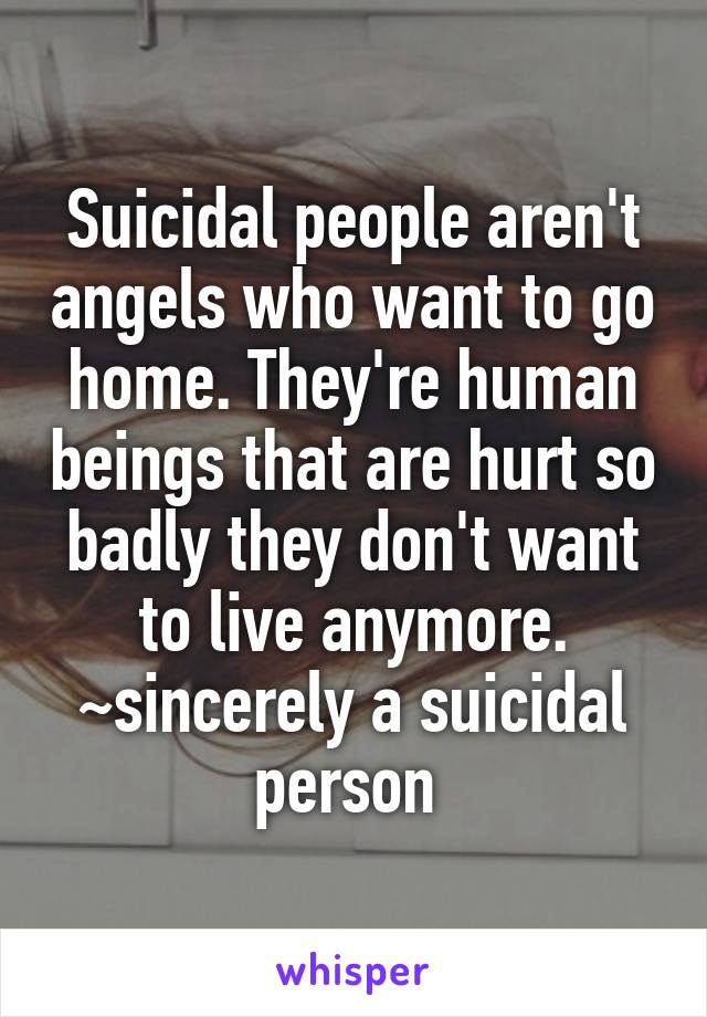 Suicidal people aren't angels who want to go home. They're human beings that are hurt so badly they don't want to live anymore. ~sincerely a suicidal person