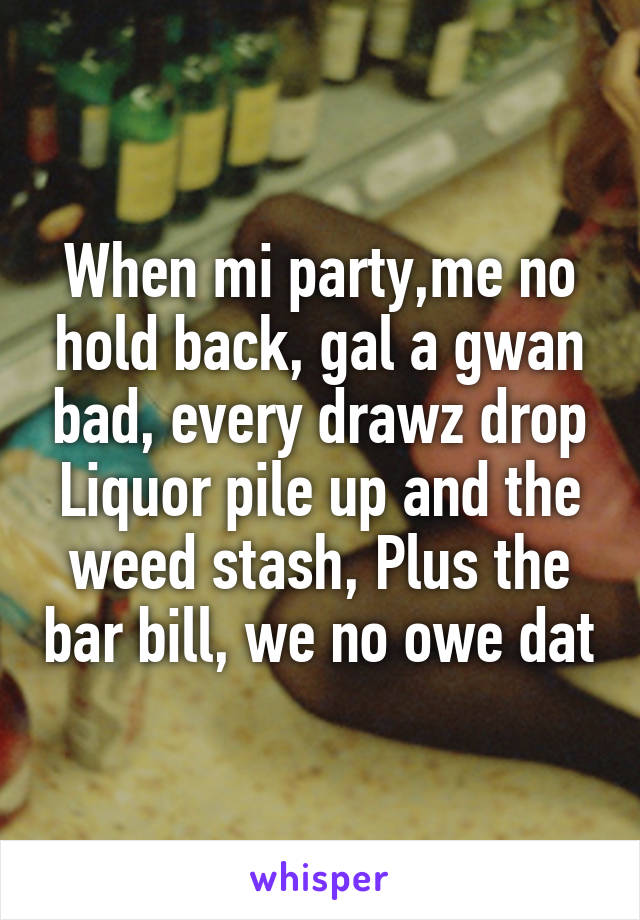 When mi party,me no hold back, gal a gwan bad, every drawz drop Liquor pile up and the weed stash, Plus the bar bill, we no owe dat