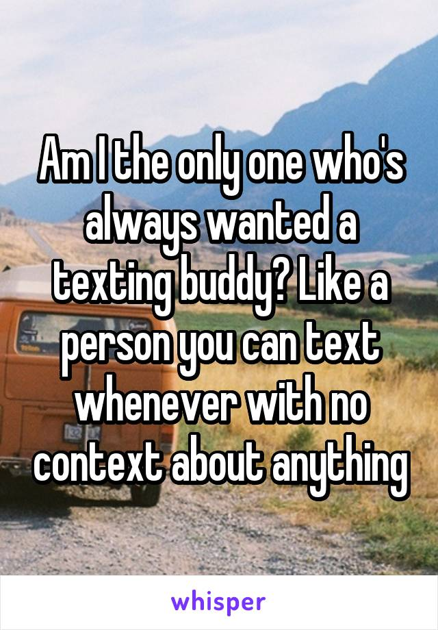 Am I the only one who's always wanted a texting buddy? Like a person you can text whenever with no context about anything