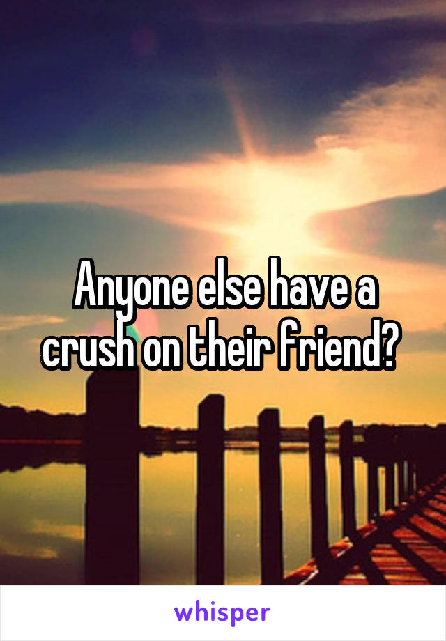 Anyone else have a crush on their friend?