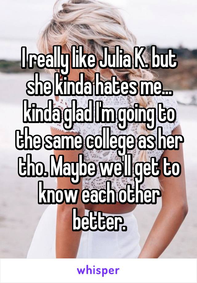 I really like Julia K. but she kinda hates me... kinda glad I'm going to the same college as her tho. Maybe we'll get to know each other better.