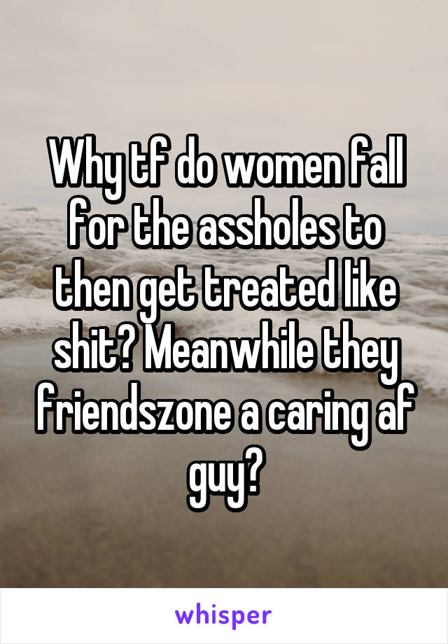 Why tf do women fall for the assholes to then get treated like shit? Meanwhile they friendszone a caring af guy?