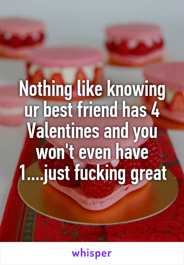 Nothing like knowing ur best friend has 4 Valentines and you won't even have 1....just fucking great