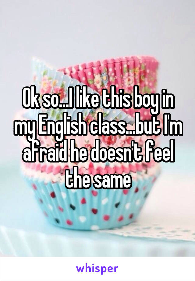Ok so...I like this boy in my English class...but I'm afraid he doesn't feel the same