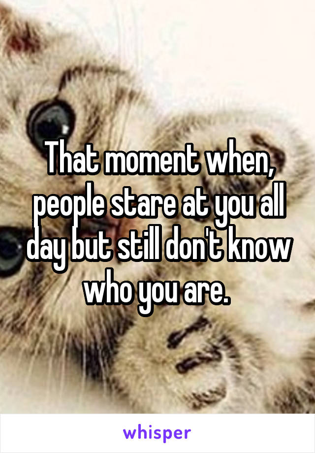 That moment when, people stare at you all day but still don't know who you are.