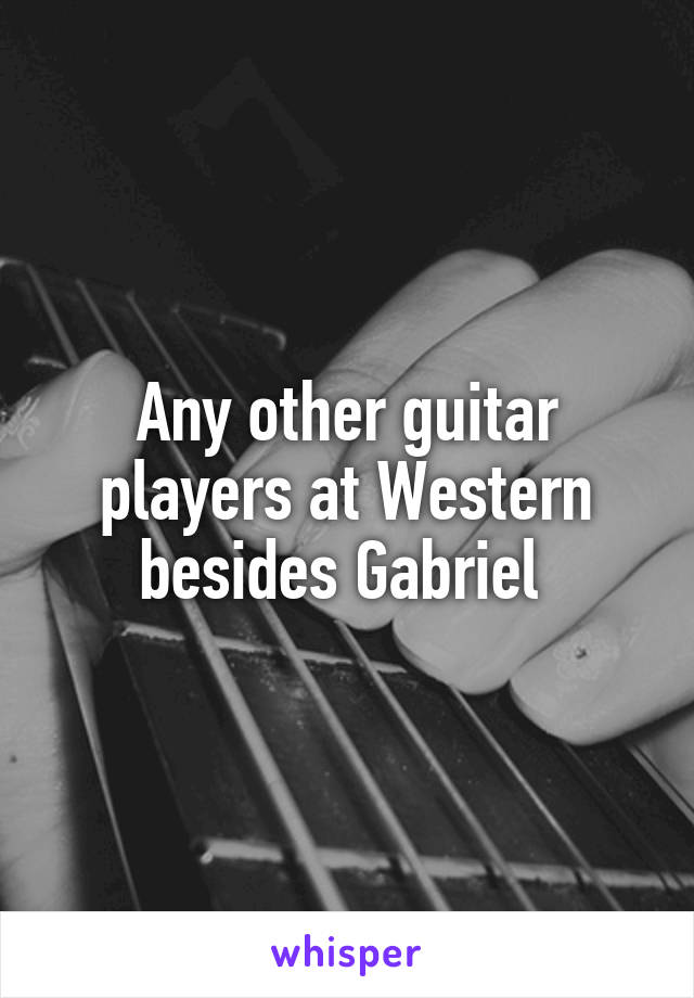 Any other guitar players at Western besides Gabriel
