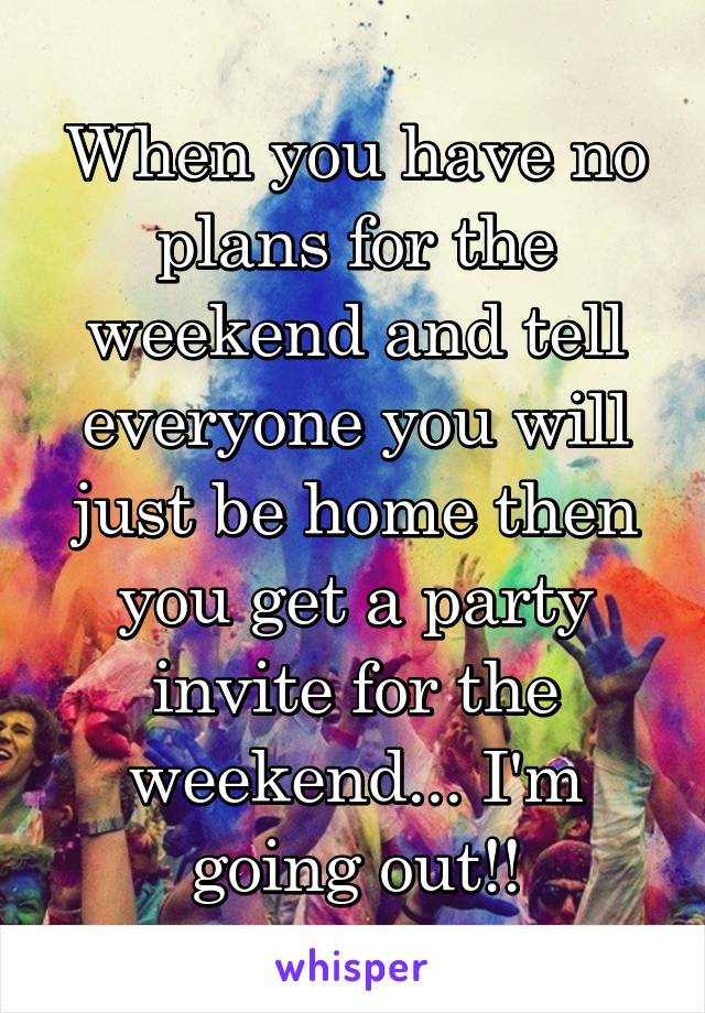 When you have no plans for the weekend and tell everyone you will just be home then you get a party invite for the weekend... I'm going out!!