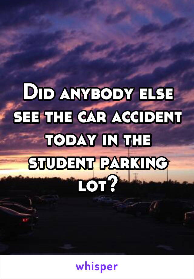 Did anybody else see the car accident today in the student parking lot?