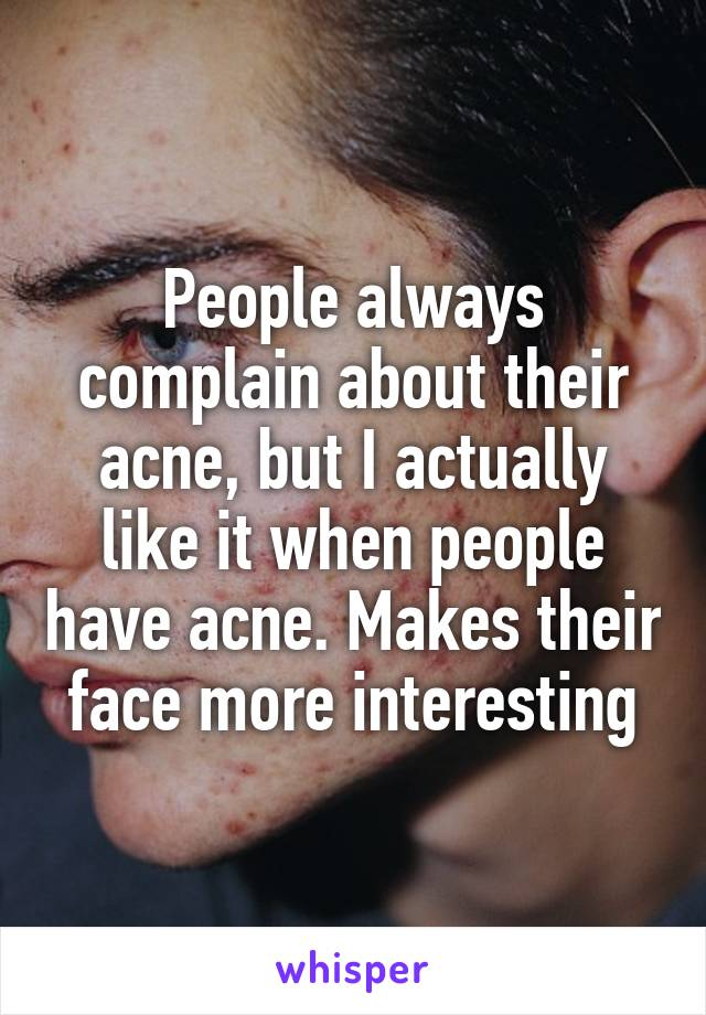 People always complain about their acne, but I actually like it when people have acne. Makes their face more interesting