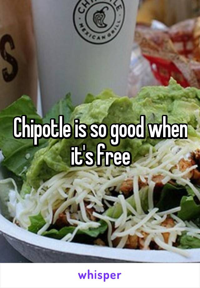 Chipotle is so good when it's free
