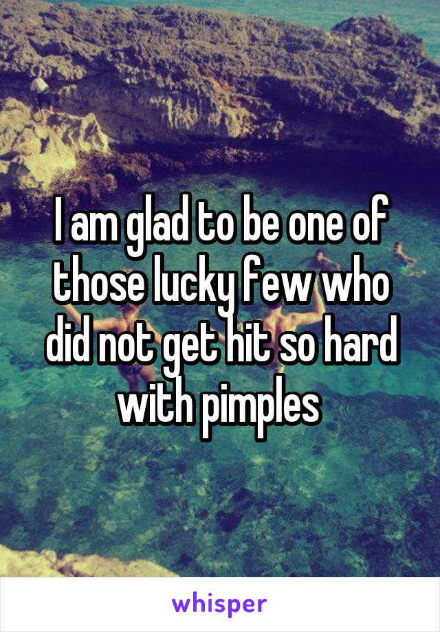 I am glad to be one of those lucky few who did not get hit so hard with pimples