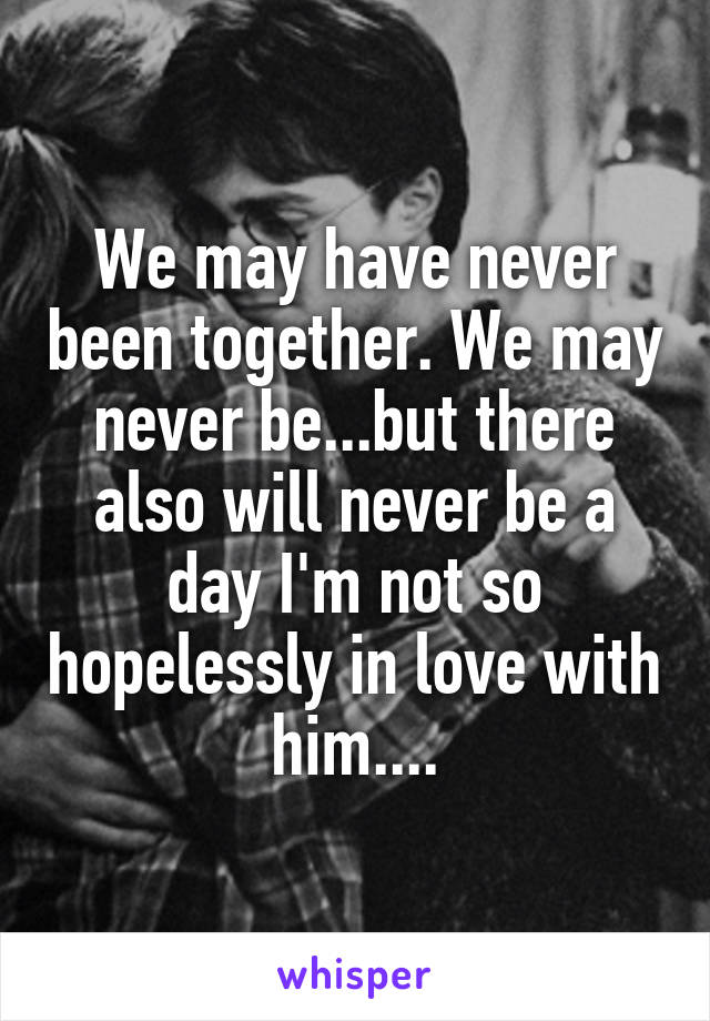 We may have never been together. We may never be...but there also will never be a day I'm not so hopelessly in love with him....
