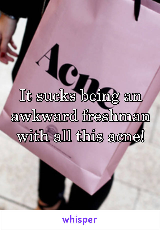 It sucks being an awkward freshman with all this acne!