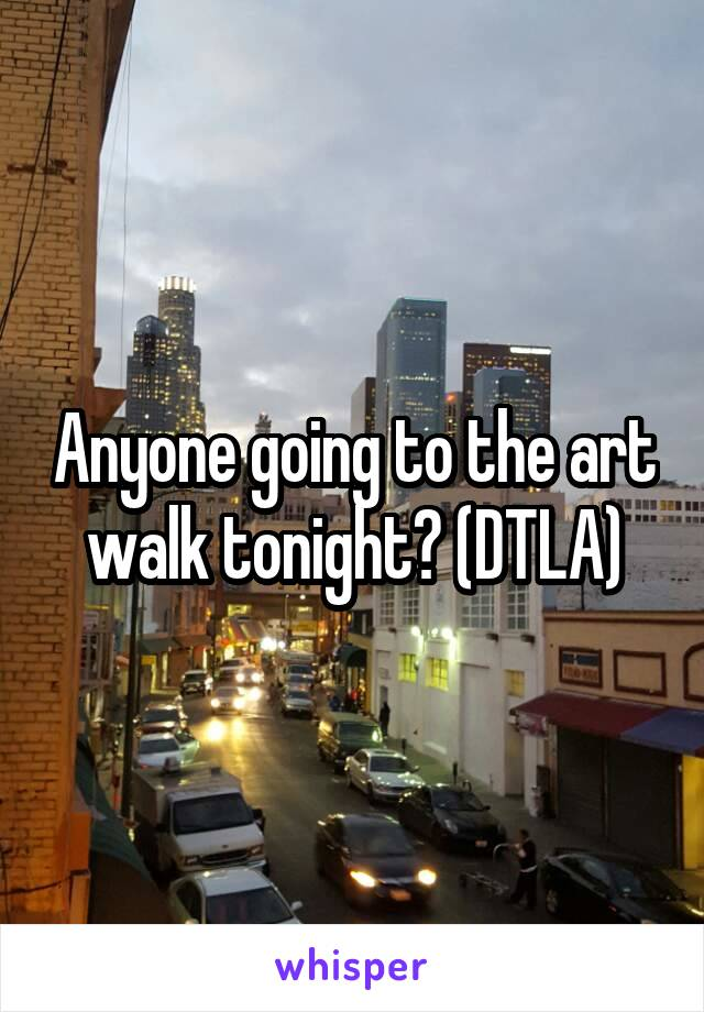 Anyone going to the art walk tonight? (DTLA)
