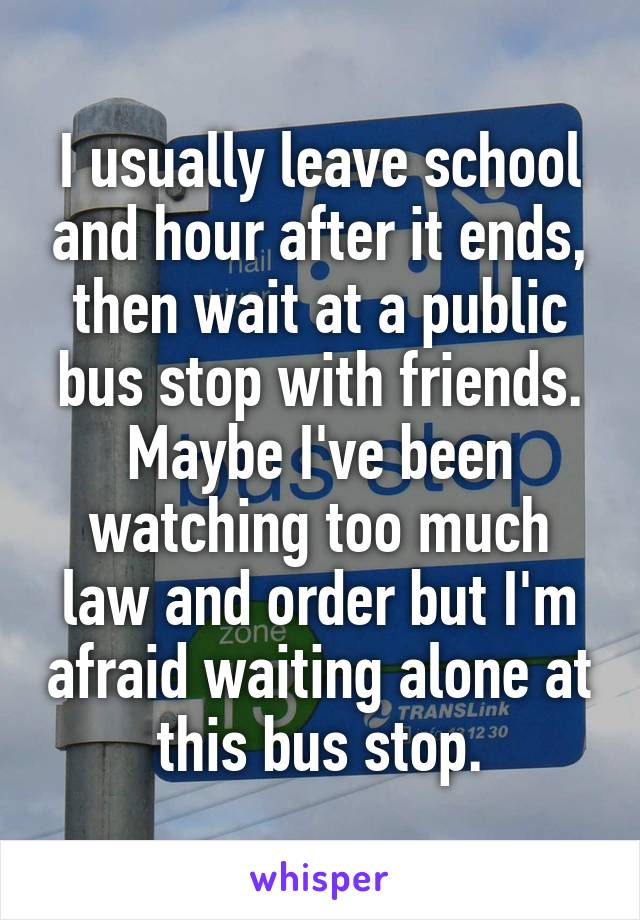 I usually leave school and hour after it ends, then wait at a public bus stop with friends. Maybe I've been watching too much law and order but I'm afraid waiting alone at this bus stop.