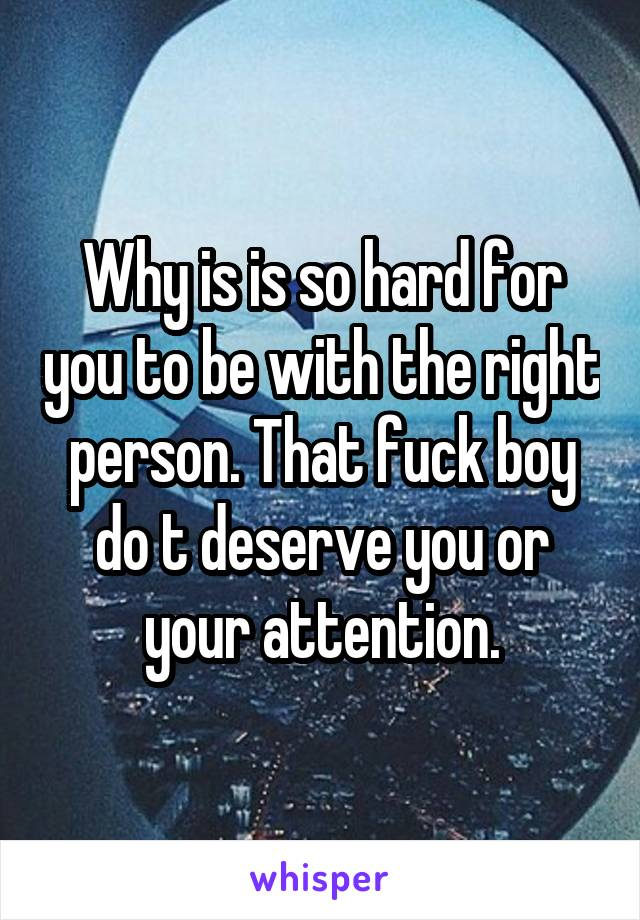 Why is is so hard for you to be with the right person. That fuck boy do t deserve you or your attention.