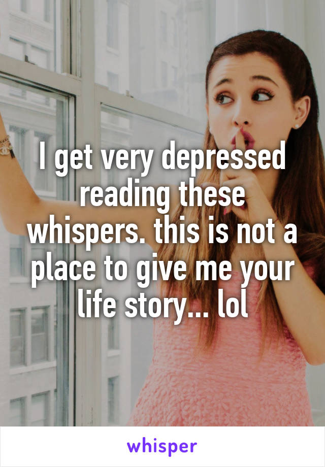 I get very depressed reading these whispers. this is not a place to give me your life story... lol