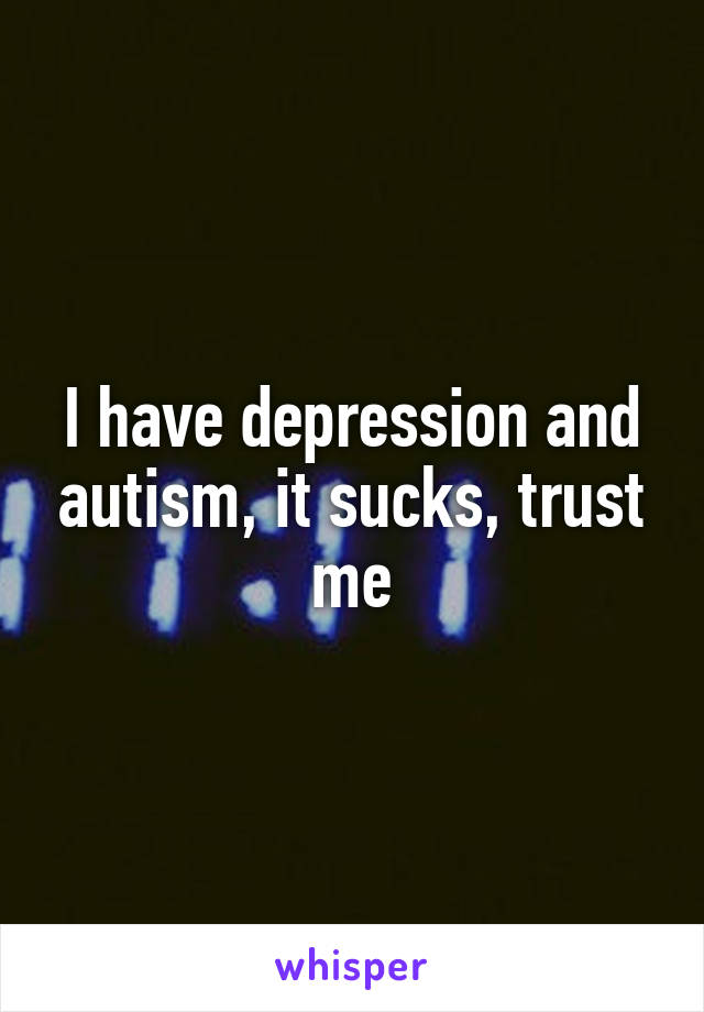I have depression and autism, it sucks, trust me