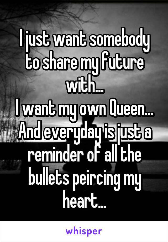 I just want somebody to share my future with... I want my own Queen... And everyday is just a reminder of all the bullets peircing my heart...
