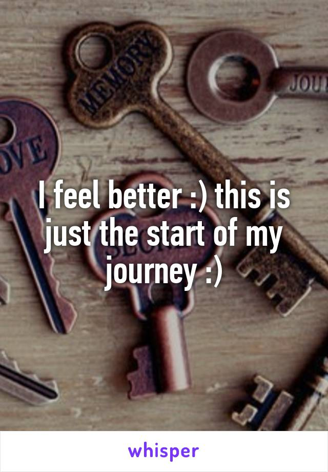 I feel better :) this is just the start of my journey :)