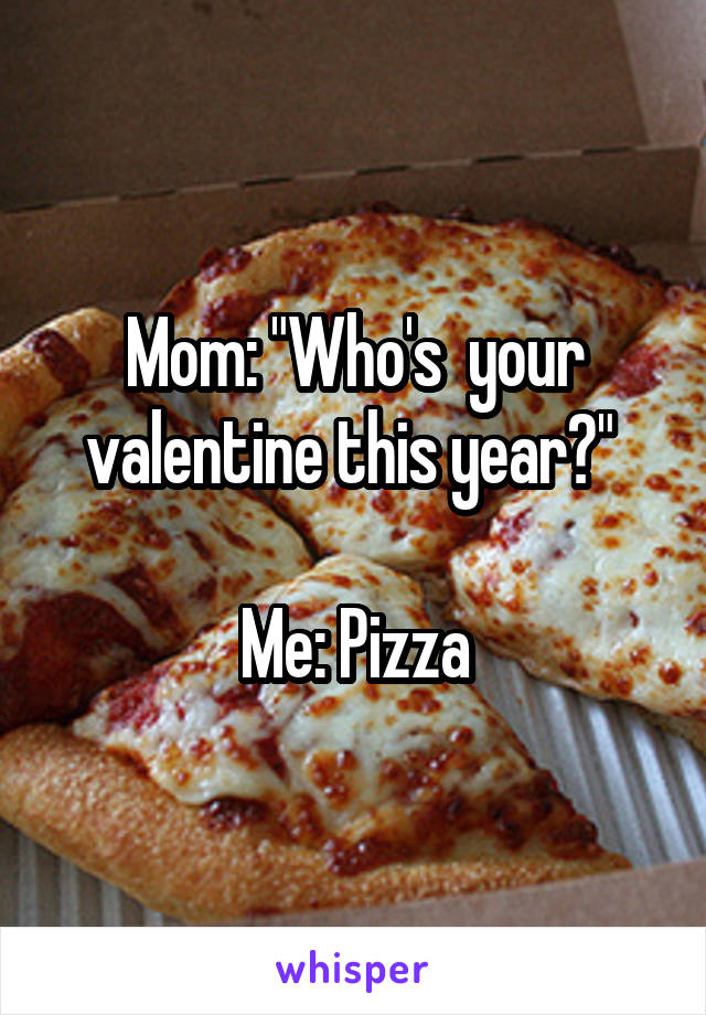 "Mom: ""Who's  your valentine this year?""   Me: Pizza"