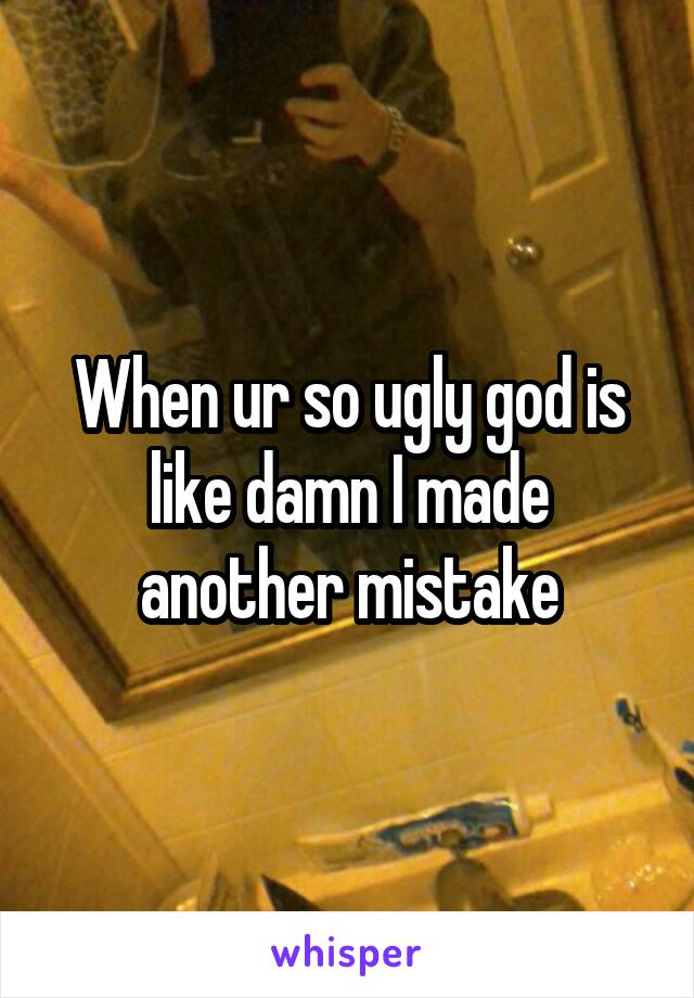 When ur so ugly god is like damn I made another mistake