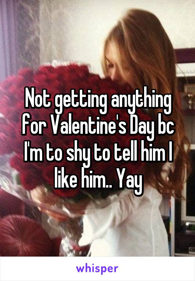 Not getting anything for Valentine's Day bc I'm to shy to tell him I like him.. Yay
