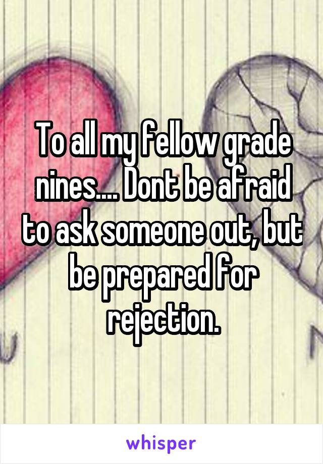 To all my fellow grade nines.... Dont be afraid to ask someone out, but be prepared for rejection.