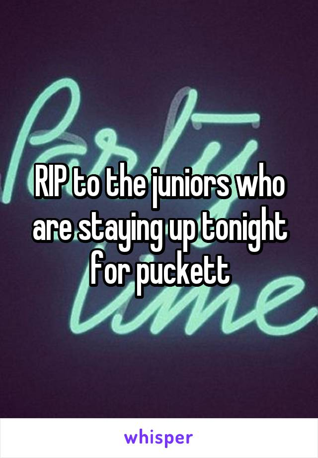 RIP to the juniors who are staying up tonight for puckett
