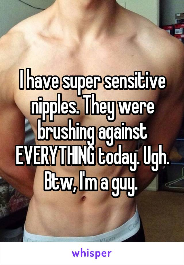 I have super sensitive nipples. They were brushing against EVERYTHING today. Ugh. Btw, I'm a guy.