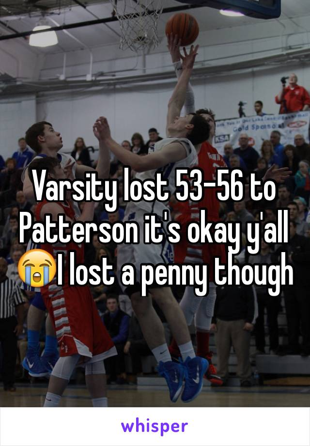 Varsity lost 53-56 to Patterson it's okay y'all 😭I lost a penny though