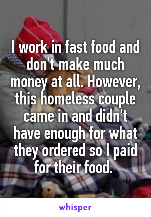 I work in fast food and don't make much money at all. However, this homeless couple came in and didn't have enough for what they ordered so I paid for their food.