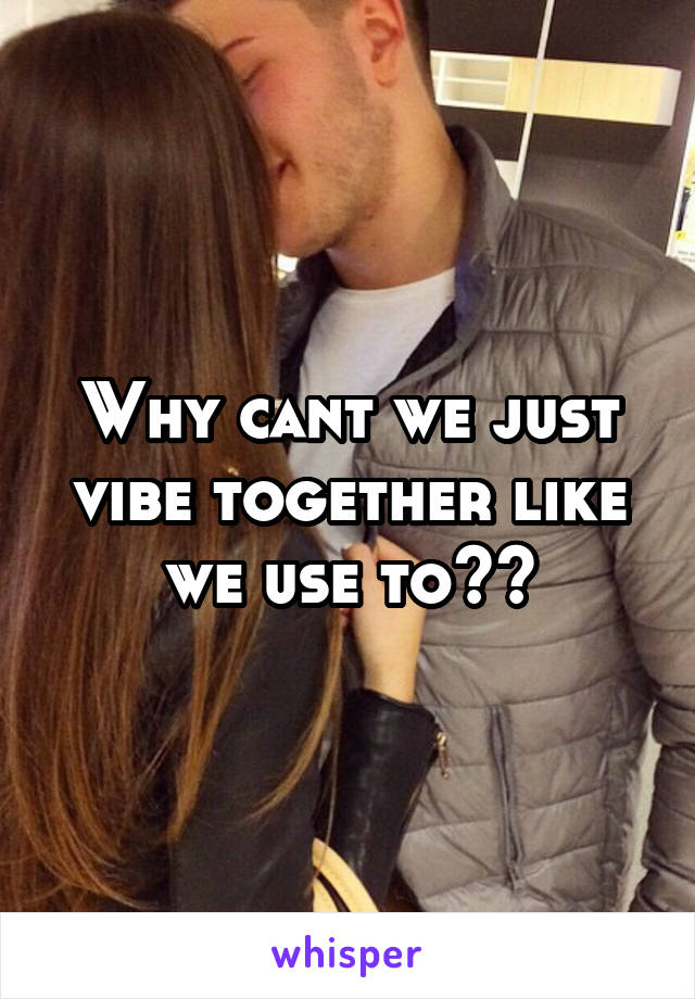 Why cant we just vibe together like we use to??