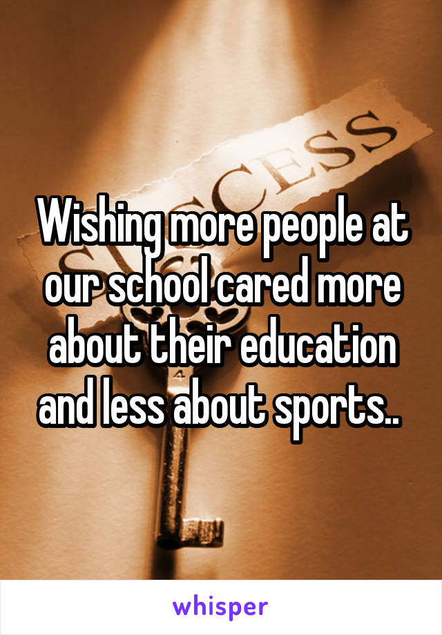 Wishing more people at our school cared more about their education and less about sports..
