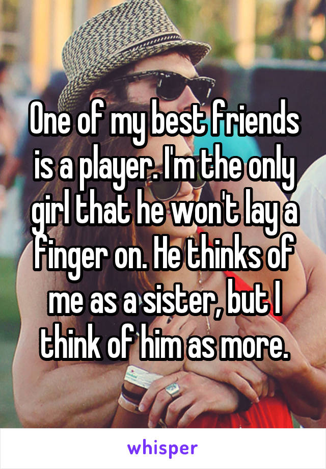 One of my best friends is a player. I'm the only girl that he won't lay a finger on. He thinks of me as a sister, but I think of him as more.