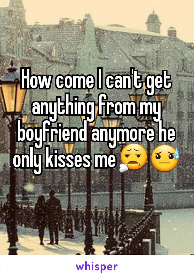 How come I can't get anything from my boyfriend anymore he only kisses me😧😓