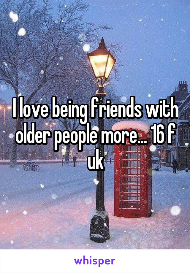 I love being friends with older people more... 16 f uk