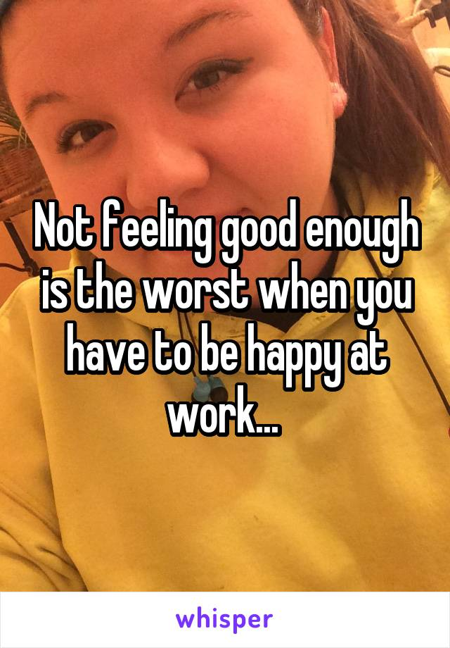 Not feeling good enough is the worst when you have to be happy at work...