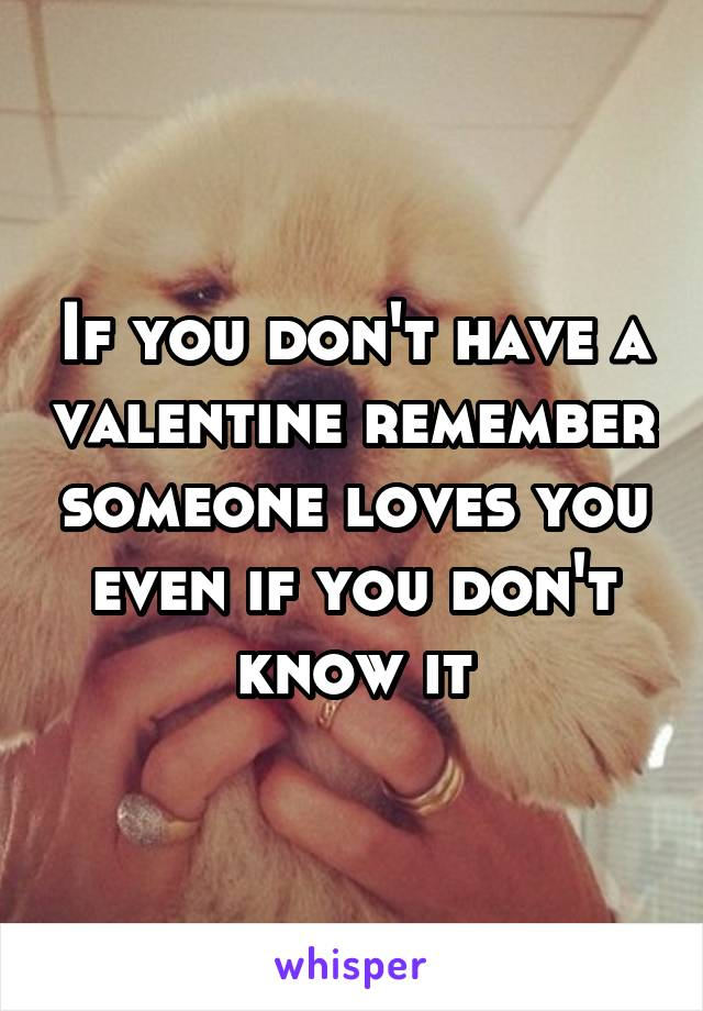 If you don't have a valentine remember someone loves you even if you don't know it